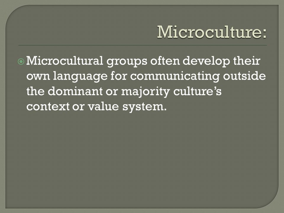 Microcultural groups often develop their own language for communicating outside the dominant or majority cultures context or value system.