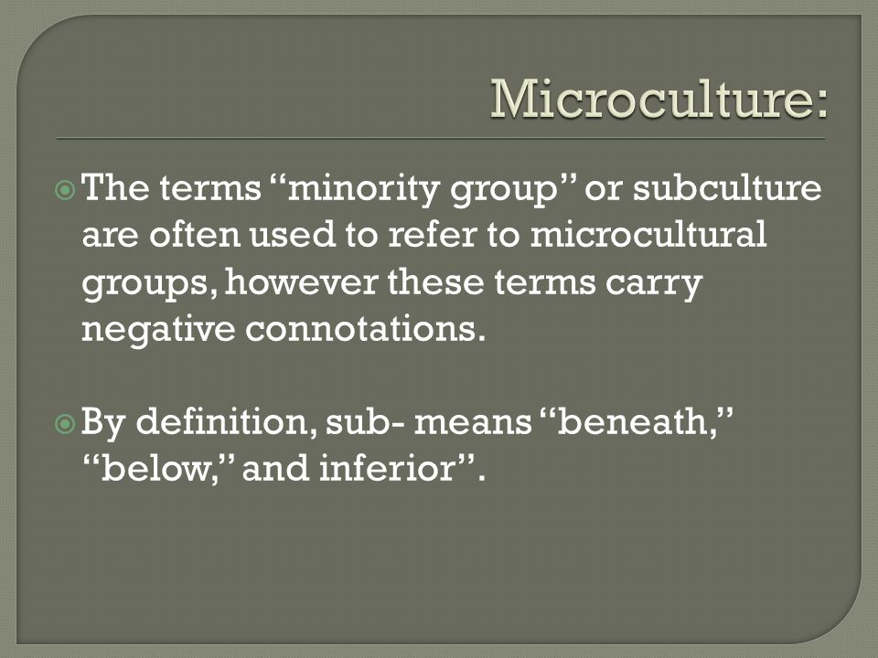 The terms minority group or subculture are often used to refer to microcultural groups, however these terms carry negative connotations. By definition