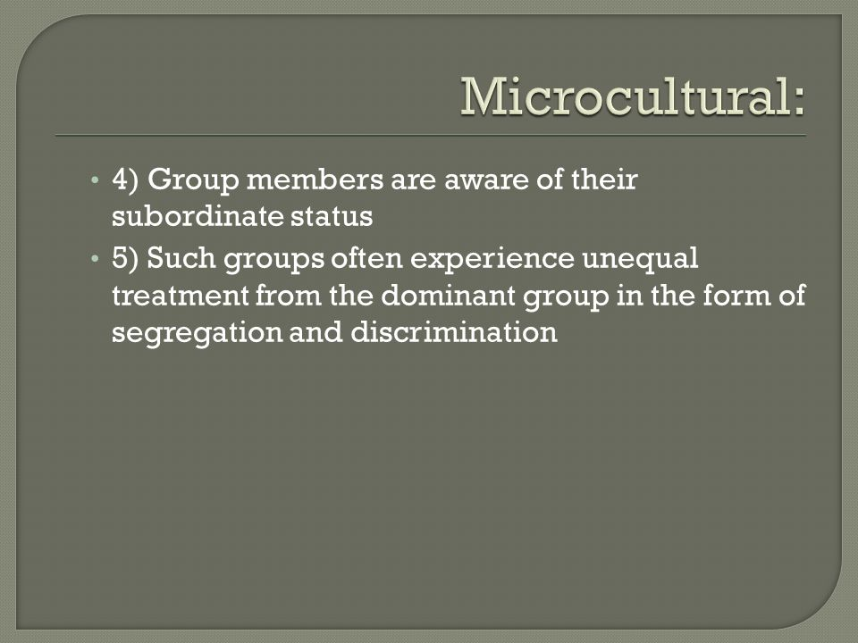 4) Group members are aware of their subordinate status 5) Such groups often experience unequal treatment from the dominant group in the form of segreg