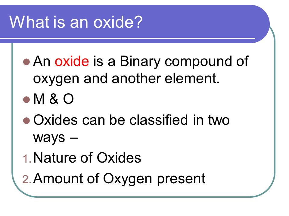 What is an oxide? An oxide is a Binary compound of oxygen and another element. M & O Oxides can be classified in two ways – 1. Nature of Oxides 2. Amo