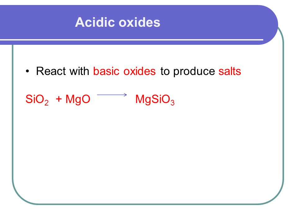 Acidic oxides React with basic oxides to produce salts SiO 2 + MgO MgSiO 3