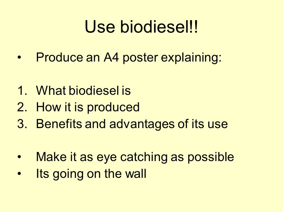 Use biodiesel!! Produce an A4 poster explaining: 1.What biodiesel is 2.How it is produced 3.Benefits and advantages of its use Make it as eye catching