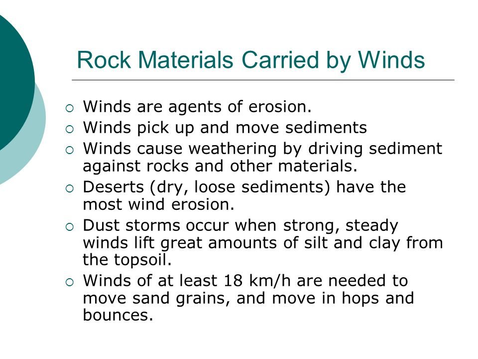 Rock Materials Carried by Winds Winds are agents of erosion. Winds pick up and move sediments Winds cause weathering by driving sediment against rocks