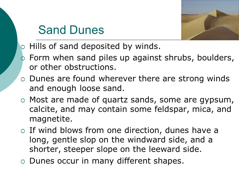 Sand Dunes Hills of sand deposited by winds. Form when sand piles up against shrubs, boulders, or other obstructions. Dunes are found wherever there a