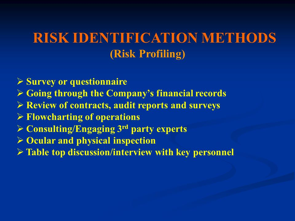 RISK IDENTIFICATION METHODS (Risk Profiling) Survey or questionnaire Going through the Companys financial records Review of contracts, audit reports a