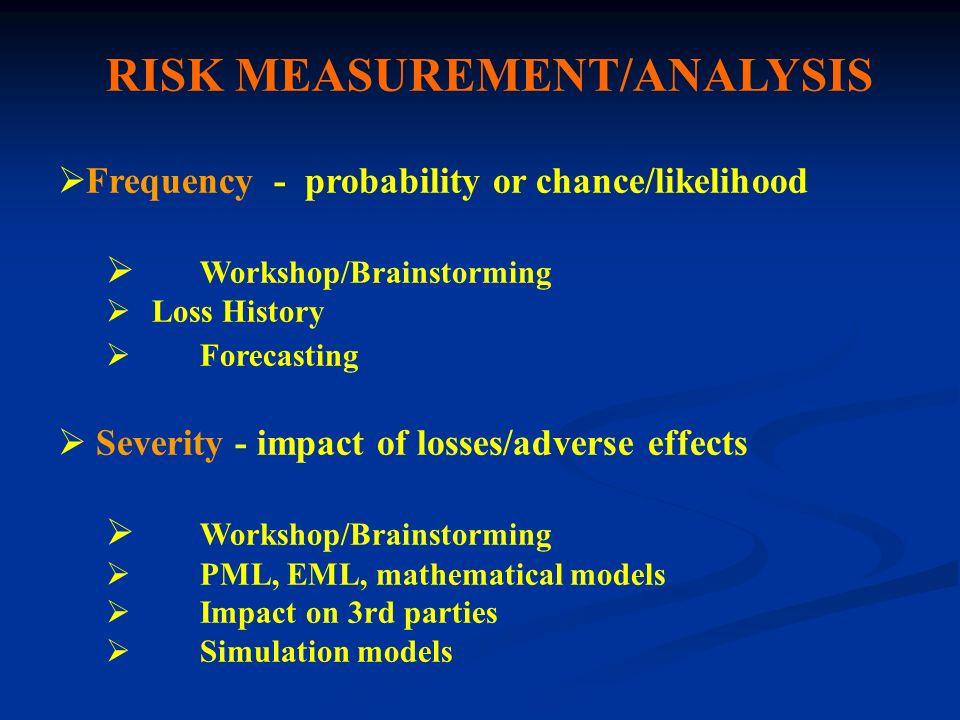 RISK MEASUREMENT/ANALYSIS Frequency - probability or chance/likelihood Workshop/Brainstorming Loss History Forecasting Severity - impact of losses/adv