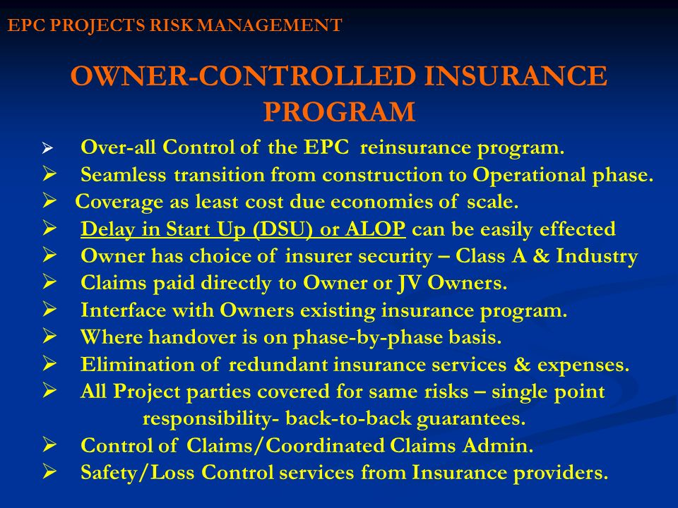 EPC PROJECTS RISK MANAGEMENT OWNER-CONTROLLED INSURANCE PROGRAM Over-all Control of the EPC reinsurance program. Seamless transition from construction