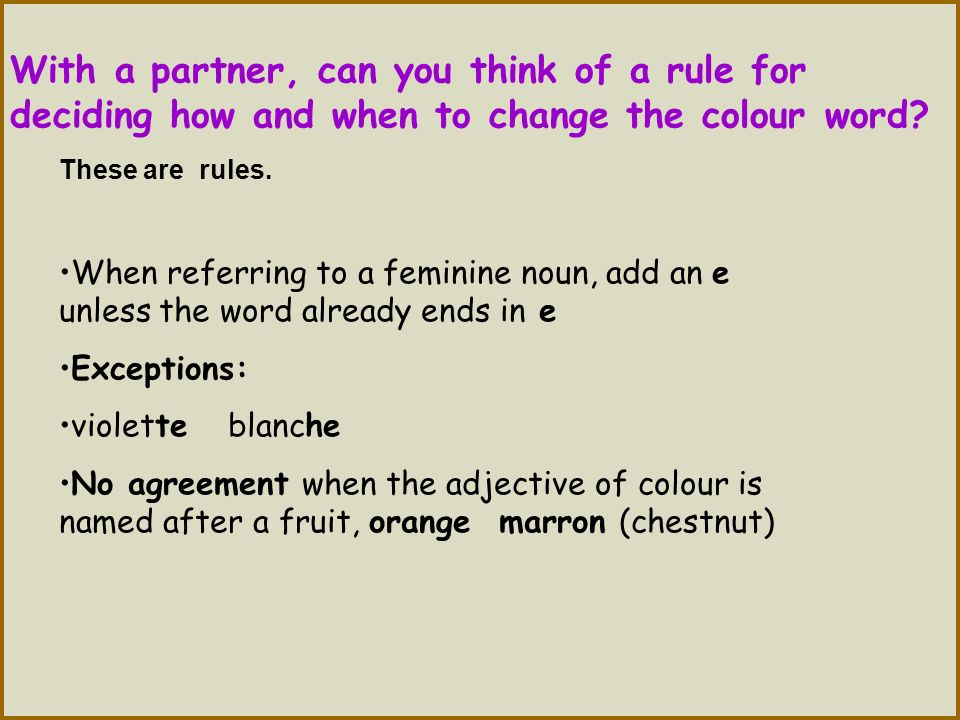 With a partner, can you think of a rule for deciding how and when to change the colour word? These are rules. When referring to a feminine noun, add a