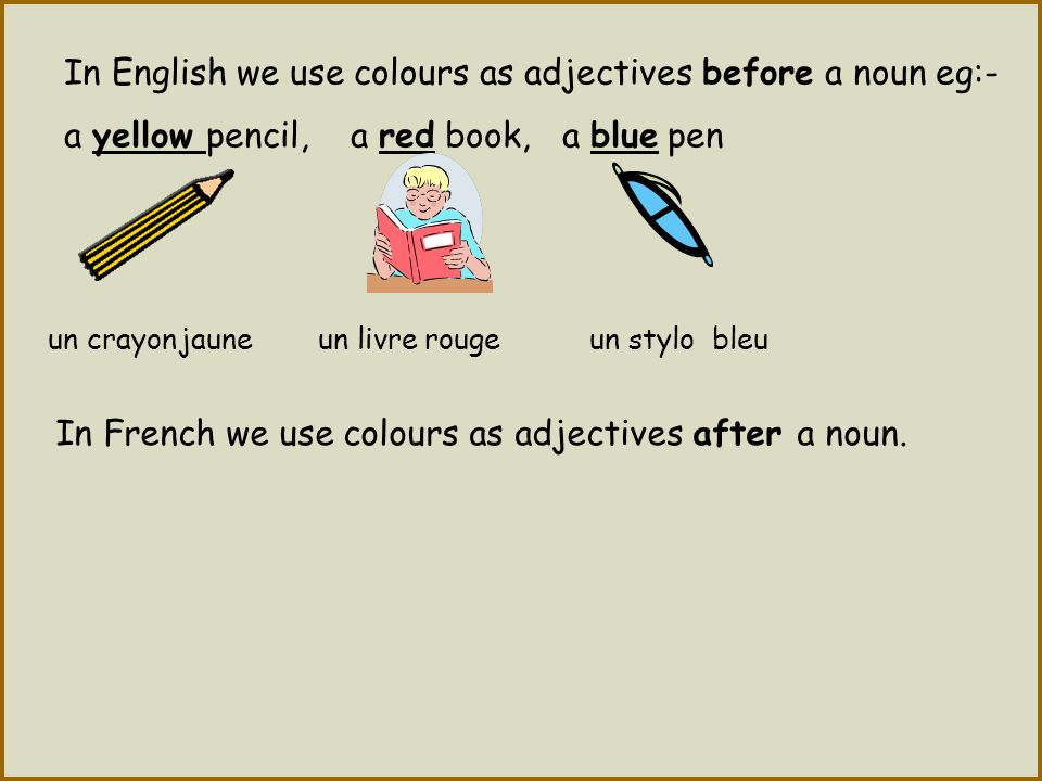 In English we use colours as adjectives before a noun eg:- a yellow pencil, a red book, a blue pen In French we use colours as adjectives after a noun