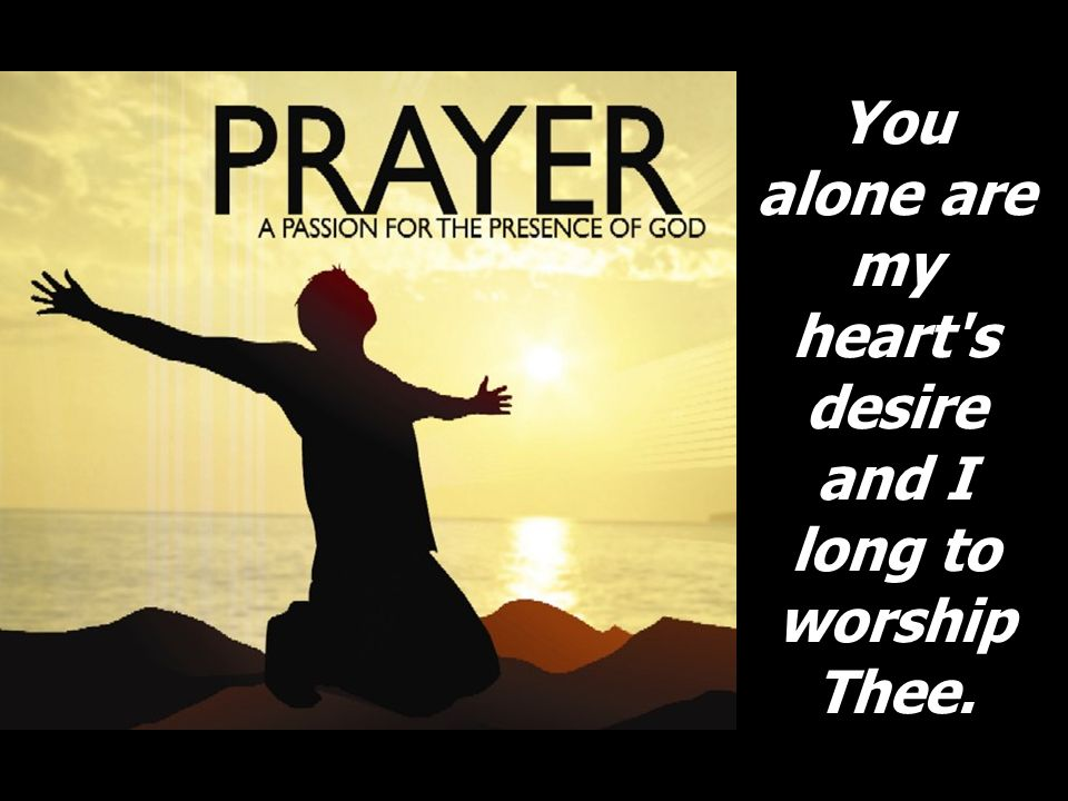 You alone are my heart's desire and I long to worship Thee.