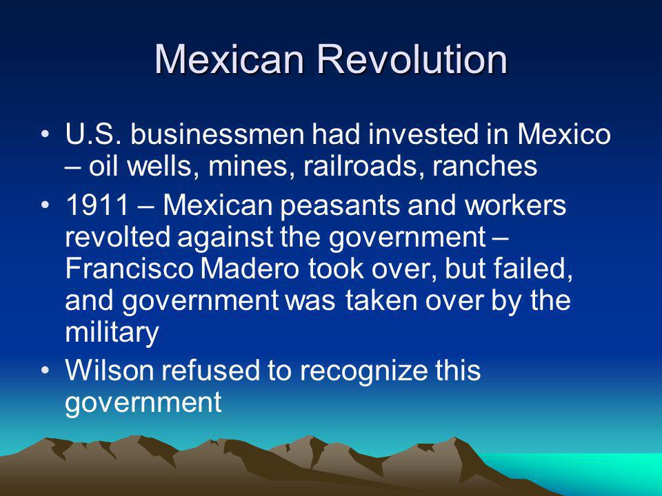 Mexican Revolution U.S. businessmen had invested in Mexico – oil wells, mines, railroads, ranches 1911 – Mexican peasants and workers revolted against