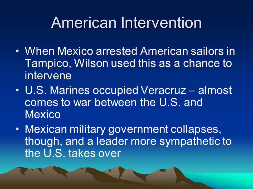 American Intervention When Mexico arrested American sailors in Tampico, Wilson used this as a chance to intervene U.S.