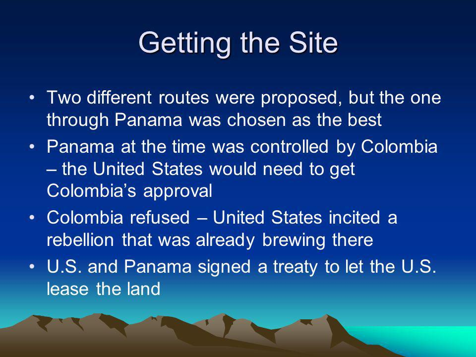 Getting the Site Two different routes were proposed, but the one through Panama was chosen as the best Panama at the time was controlled by Colombia – the United States would need to get Colombias approval Colombia refused – United States incited a rebellion that was already brewing there U.S.