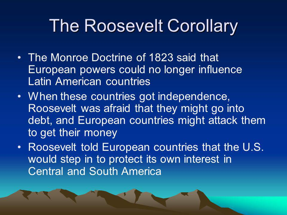 The Roosevelt Corollary The Monroe Doctrine of 1823 said that European powers could no longer influence Latin American countries When these countries got independence, Roosevelt was afraid that they might go into debt, and European countries might attack them to get their money Roosevelt told European countries that the U.S.