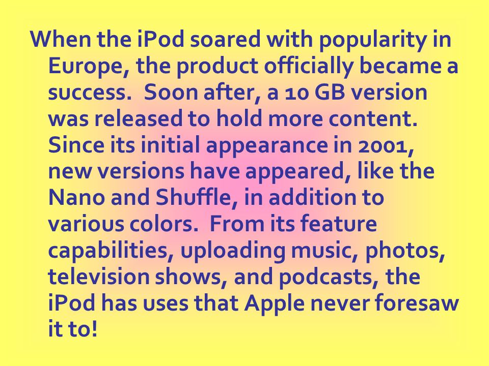 When the iPod soared with popularity in Europe, the product officially became a success. Soon after, a 10 GB version was released to hold more content