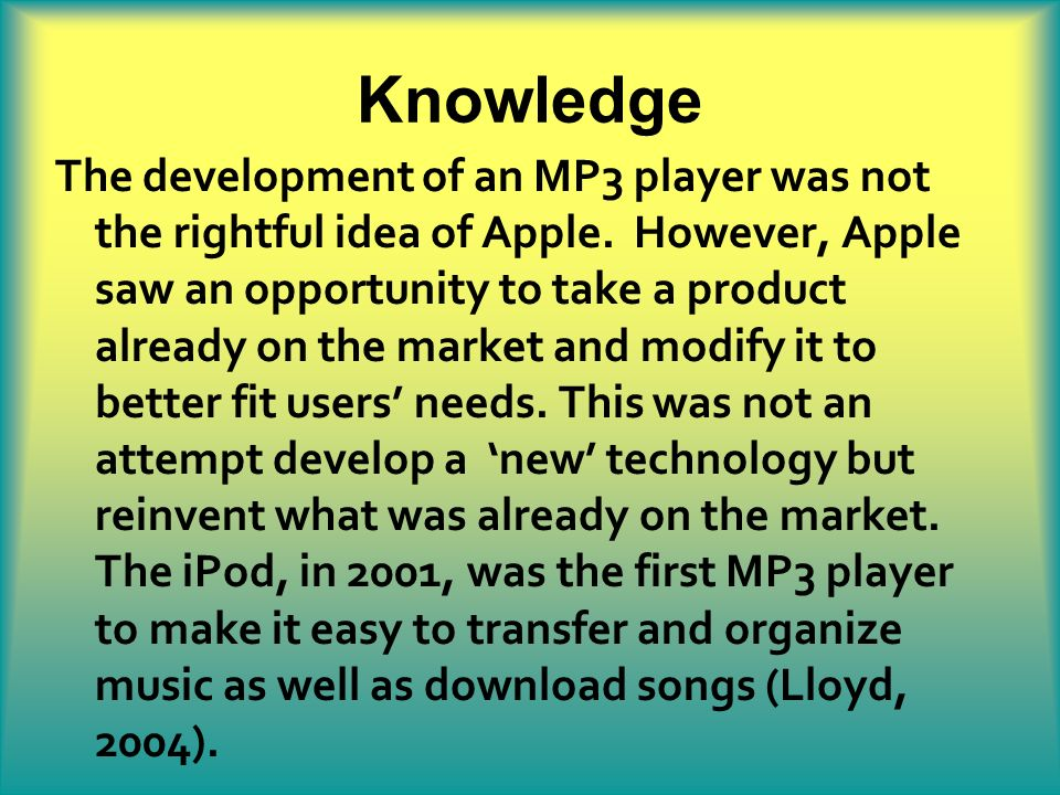 Knowledge The development of an MP3 player was not the rightful idea of Apple. However, Apple saw an opportunity to take a product already on the mark