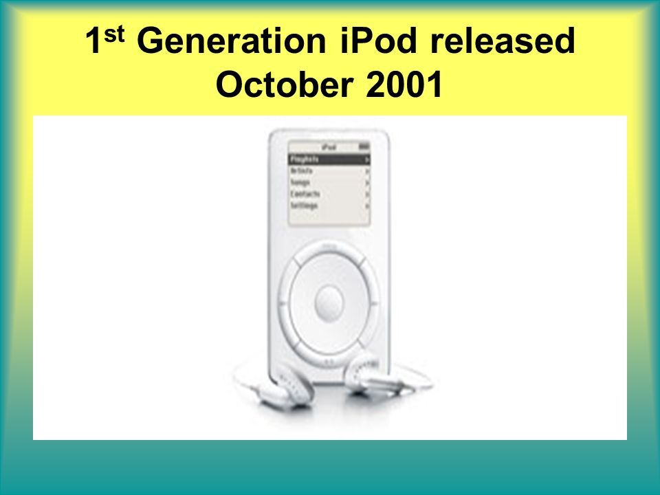 1 st Generation iPod released October 2001