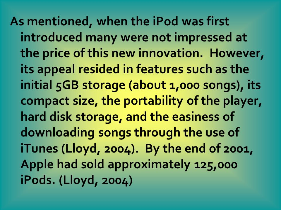 As mentioned, when the iPod was first introduced many were not impressed at the price of this new innovation. However, its appeal resided in features