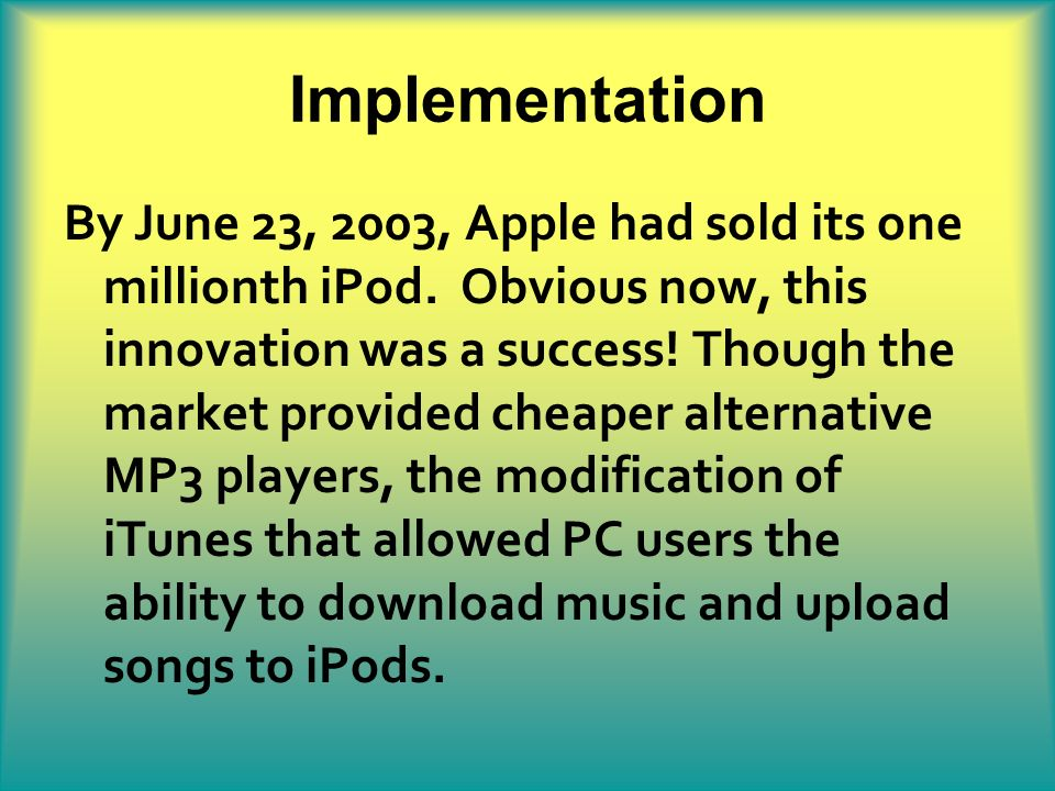 Implementation By June 23, 2003, Apple had sold its one millionth iPod. Obvious now, this innovation was a success! Though the market provided cheaper