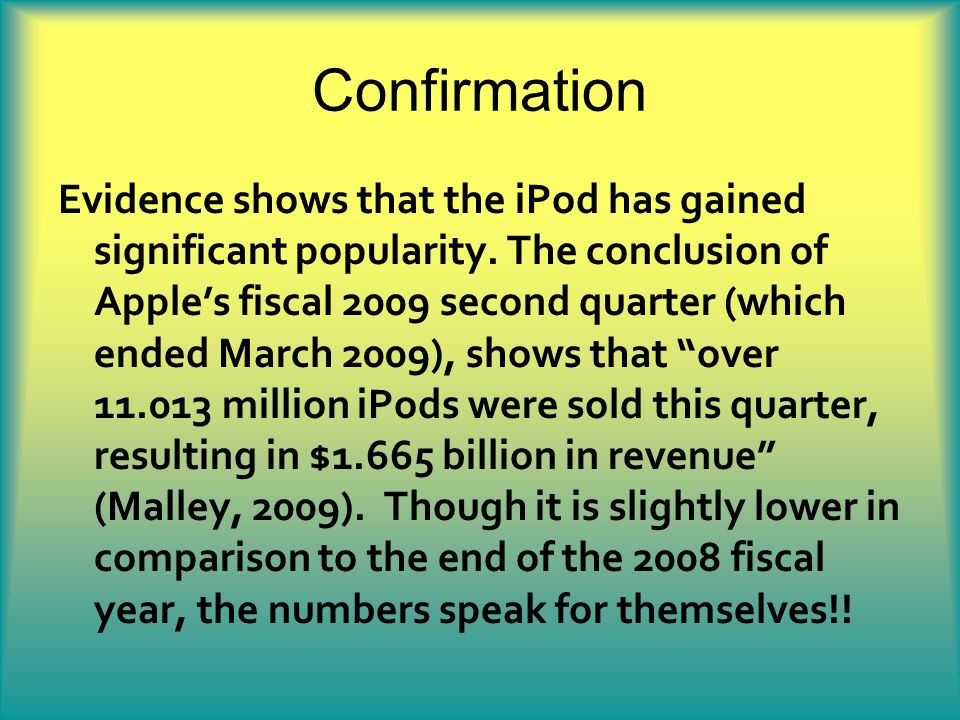 Confirmation Evidence shows that the iPod has gained significant popularity. The conclusion of Apples fiscal 2009 second quarter (which ended March 20