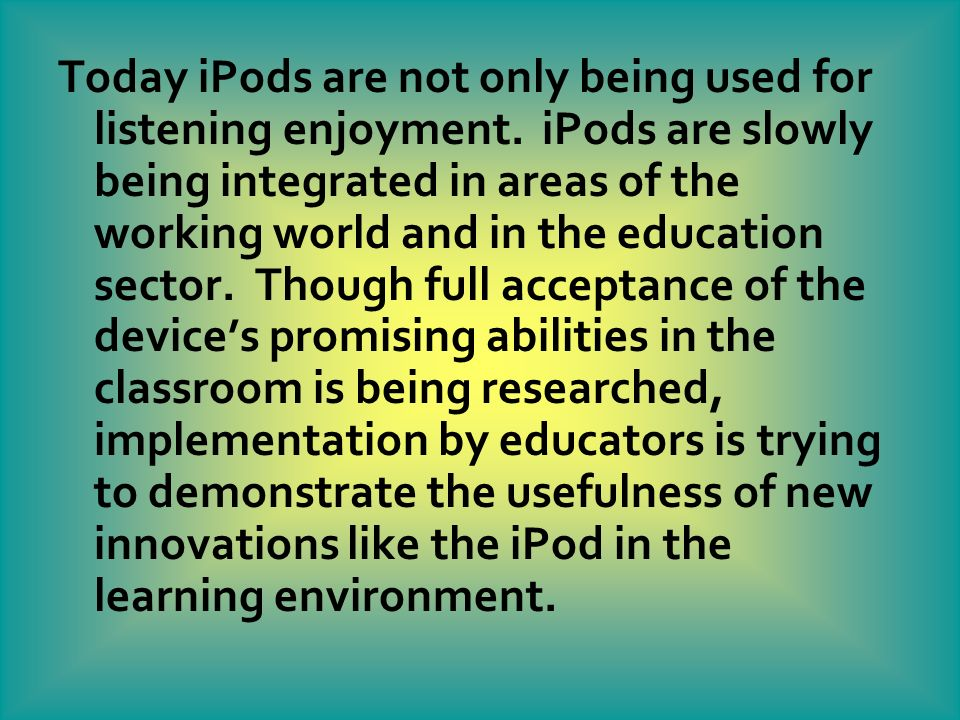 Today iPods are not only being used for listening enjoyment. iPods are slowly being integrated in areas of the working world and in the education sect