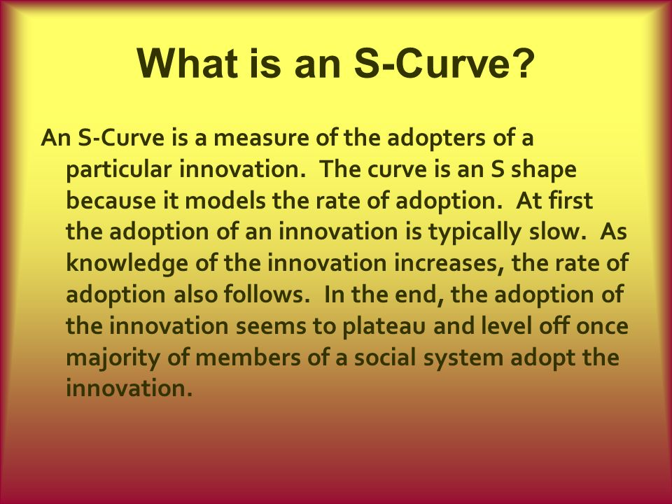 What is an S-Curve? An S-Curve is a measure of the adopters of a particular innovation. The curve is an S shape because it models the rate of adoption
