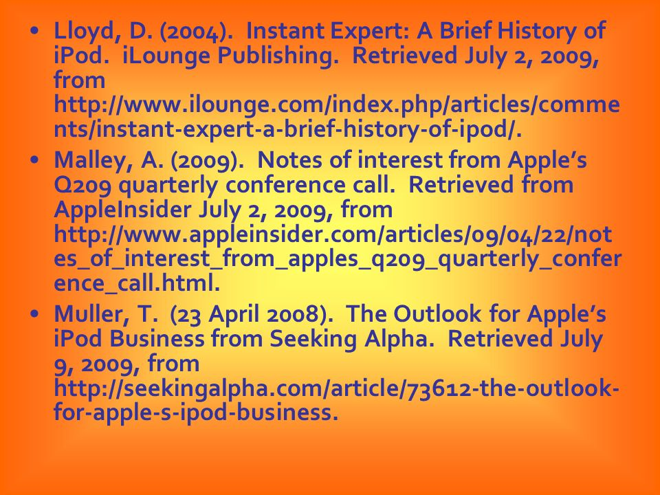 Lloyd, D. (2004). Instant Expert: A Brief History of iPod. iLounge Publishing. Retrieved July 2, 2009, from http://www.ilounge.com/index.php/articles/