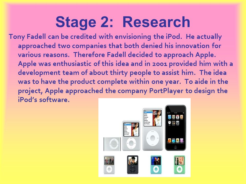 Stage 2: Research Tony Fadell can be credited with envisioning the iPod. He actually approached two companies that both denied his innovation for vari