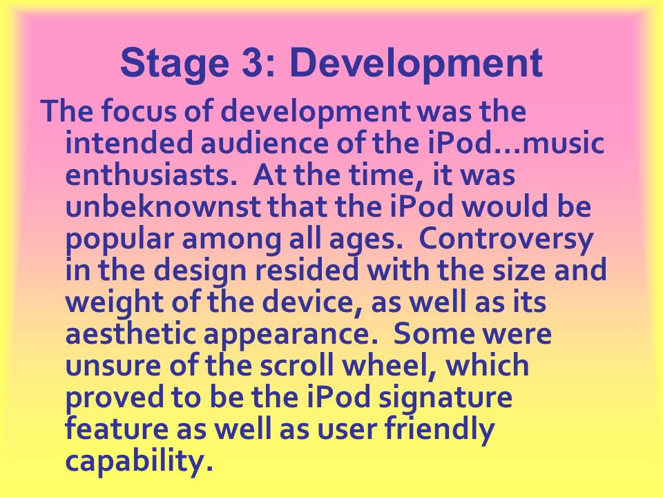 Stage 3: Development The focus of development was the intended audience of the iPod…music enthusiasts. At the time, it was unbeknownst that the iPod w