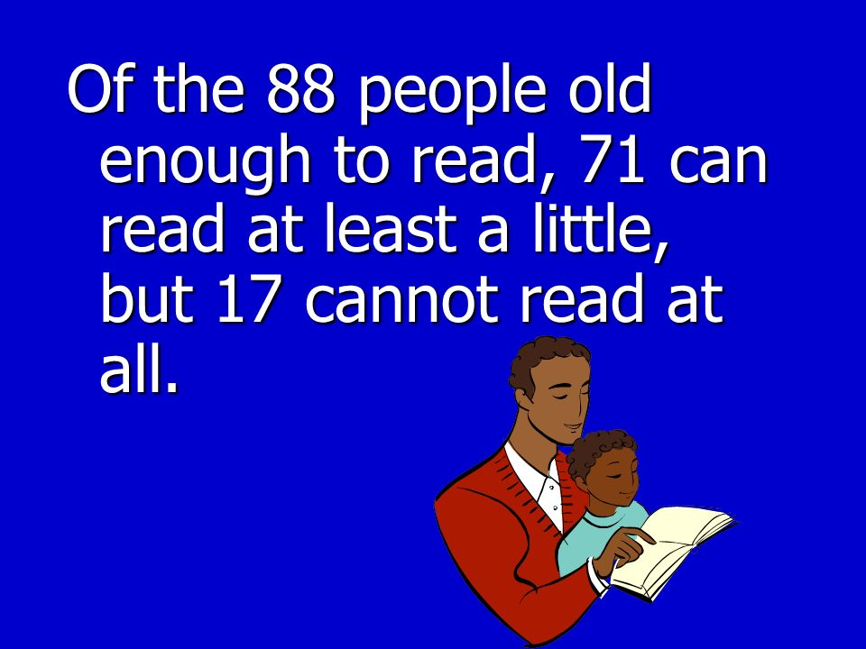 Of the 88 people old enough to read, 71 can read at least a little, but 17 cannot read at all.
