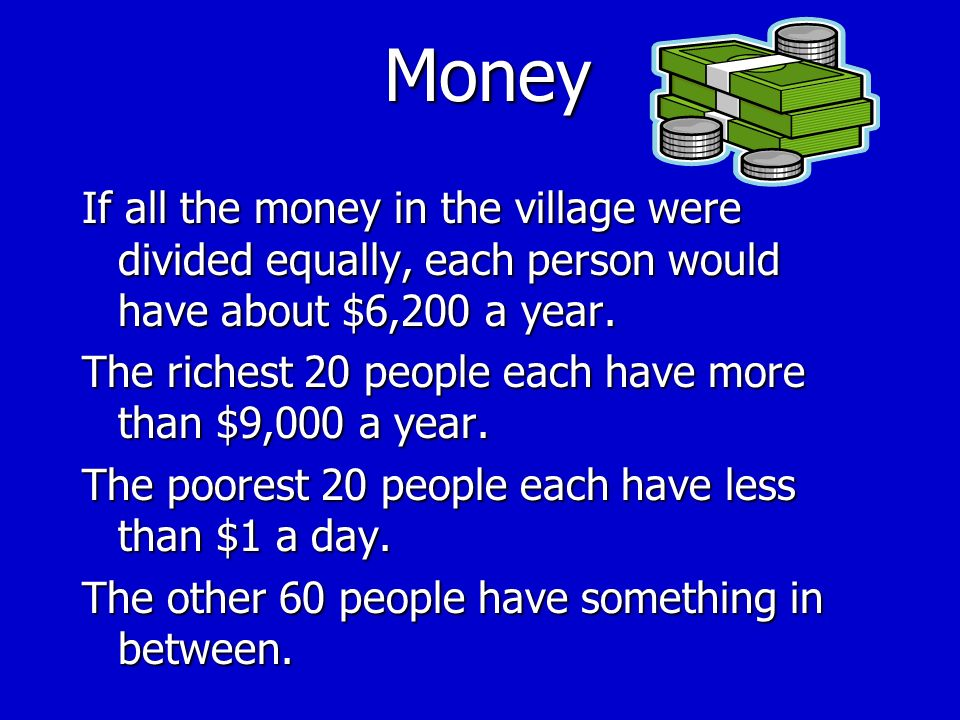 Money If all the money in the village were divided equally, each person would have about $6,200 a year.