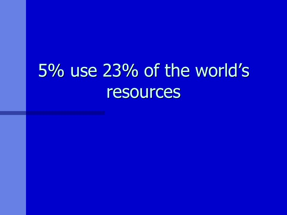 5% use 23% of the worlds resources