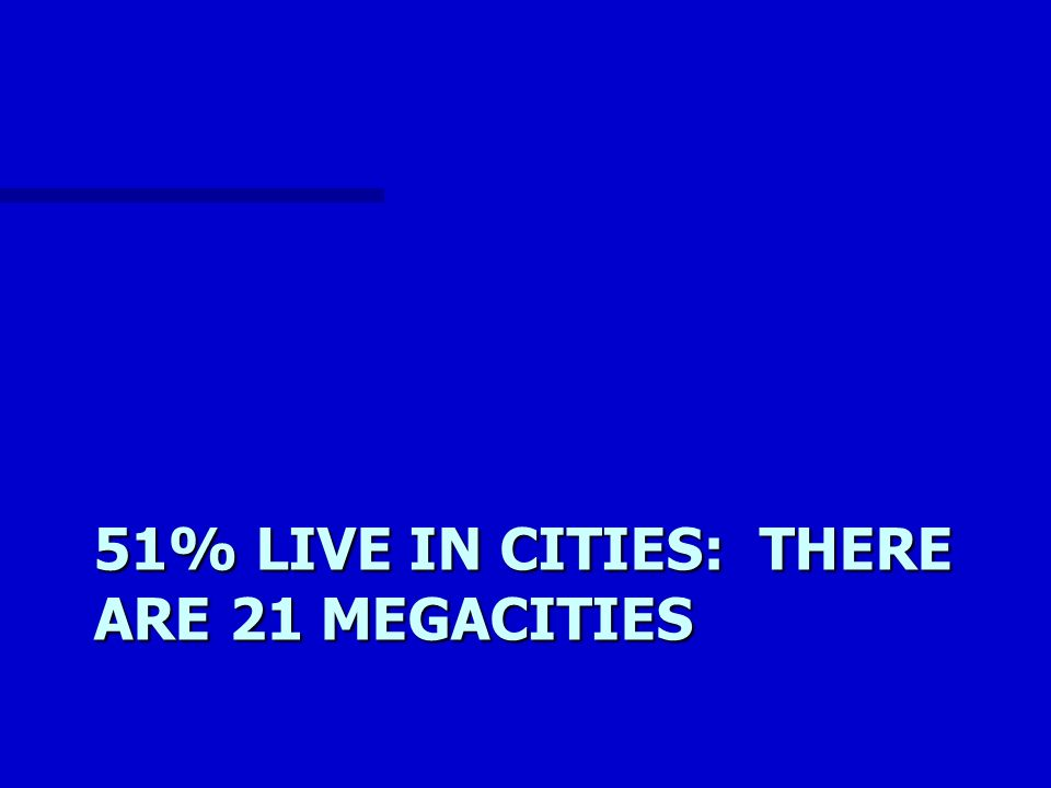 51% LIVE IN CITIES: THERE ARE 21 MEGACITIES