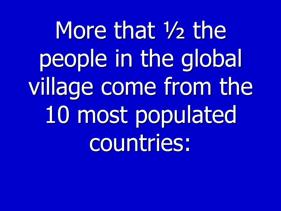 More that ½ the people in the global village come from the 10 most populated countries: