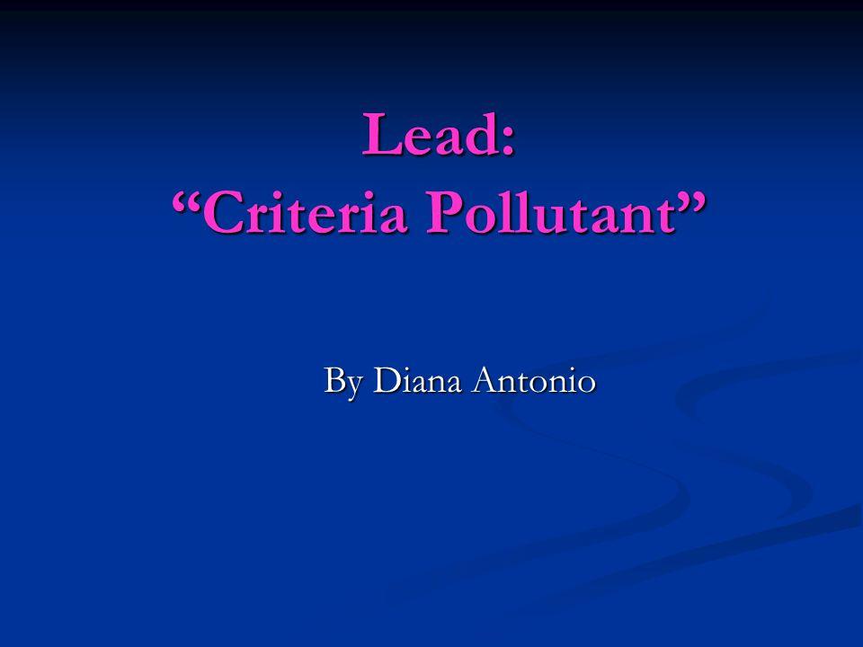Lead: Criteria Pollutant By Diana Antonio