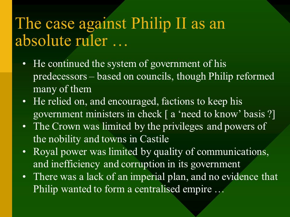 The case against Philip II as an absolute ruler … He continued the system of government of his predecessors – based on councils, though Philip reforme