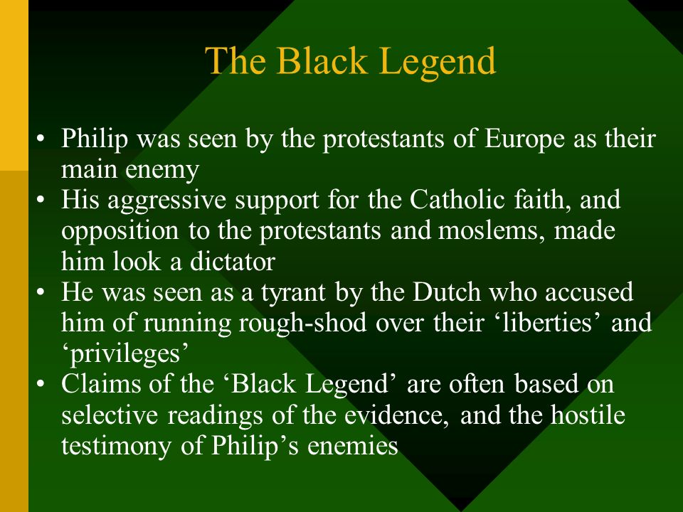 The Black Legend Philip was seen by the protestants of Europe as their main enemy His aggressive support for the Catholic faith, and opposition to the