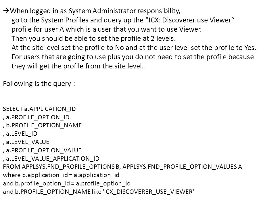 When logged in as System Administrator responsibility, go to the System Profiles and query up the ICX: Discoverer use Viewer profile for user A which is a user that you want to use Viewer.