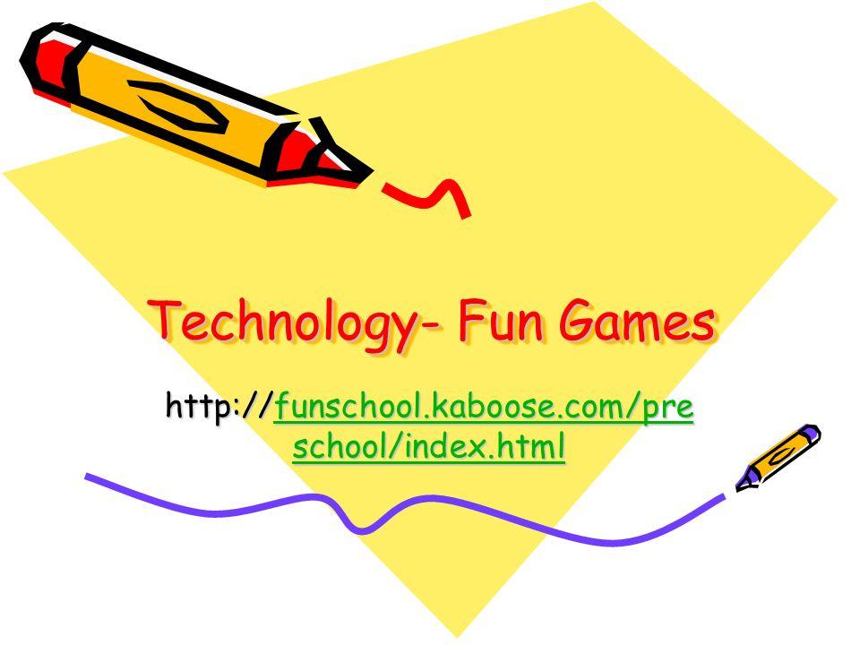 Technology- Fun Games http://funschool.kaboose.com/pre school/index.html funschool.kaboose.com/pre school/index.htmlfunschool.kaboose.com/pre school/index.html