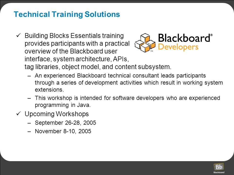 Technical Training Solutions Building Blocks Essentials training provides participants with a practical overview of the Blackboard user interface, system architecture, APIs, tag libraries, object model, and content subsystem.