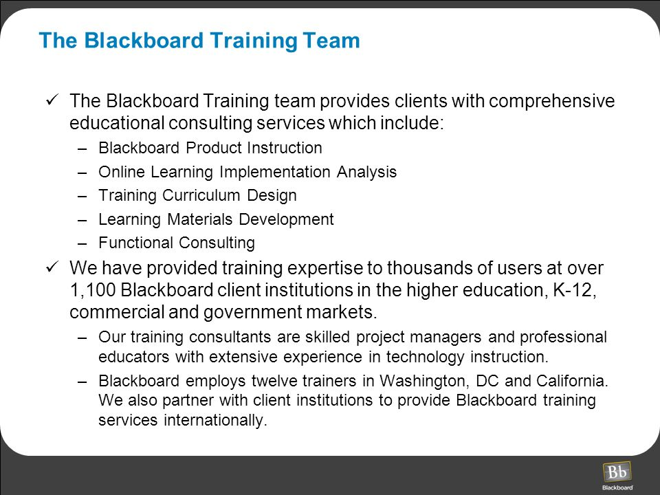 The Blackboard Training Team The Blackboard Training team provides clients with comprehensive educational consulting services which include: –Blackboard Product Instruction –Online Learning Implementation Analysis –Training Curriculum Design –Learning Materials Development –Functional Consulting We have provided training expertise to thousands of users at over 1,100 Blackboard client institutions in the higher education, K-12, commercial and government markets.