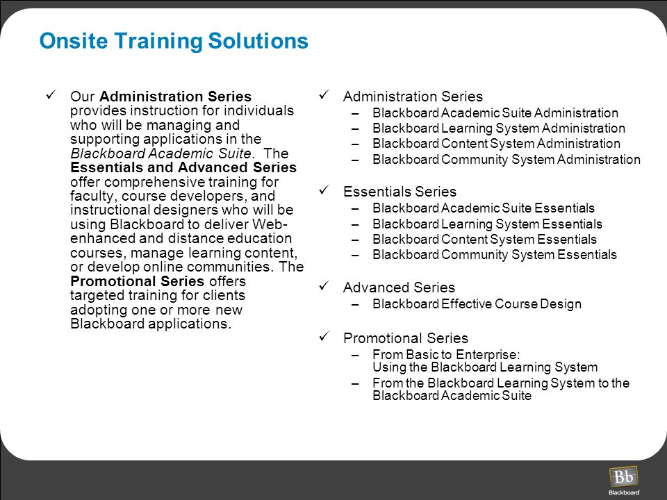 Onsite Training Solutions Our Administration Series provides instruction for individuals who will be managing and supporting applications in the Blackboard Academic Suite.
