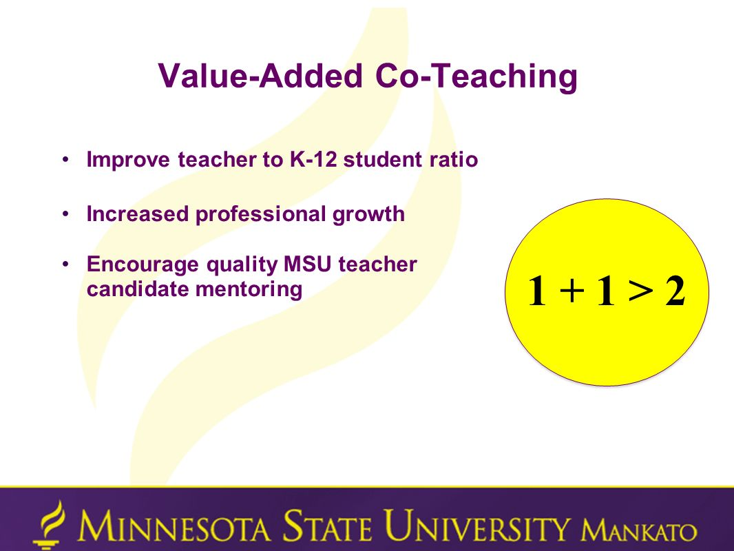 Value-Added Co-Teaching Improve teacher to K-12 student ratio Increased professional growth Encourage quality MSU teacher candidate mentoring 1 + 1 >