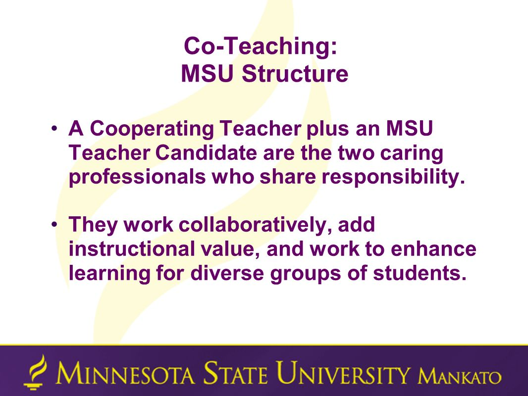Co-Teaching: MSU Structure A Cooperating Teacher plus an MSU Teacher Candidate are the two caring professionals who share responsibility. They work co