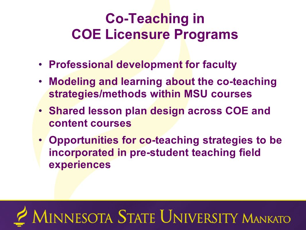 Co-Teaching in COE Licensure Programs Professional development for faculty Modeling and learning about the co-teaching strategies/methods within MSU c