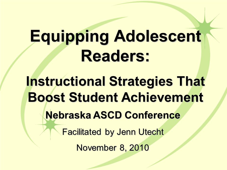 Nebraska ASCD Conference Facilitated by Jenn Utecht November 8, 2010 Equipping Adolescent Readers: Instructional Strategies That Boost Student Achievement