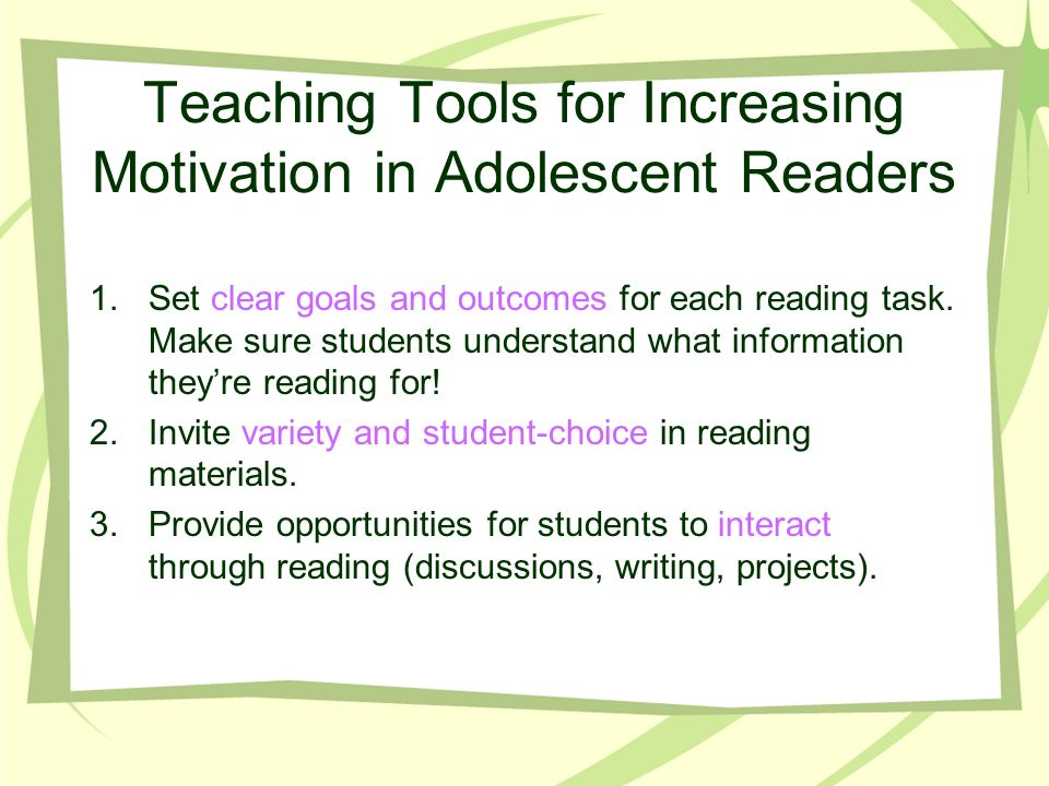 Teaching Tools for Increasing Motivation in Adolescent Readers 1.Set clear goals and outcomes for each reading task. Make sure students understand wha