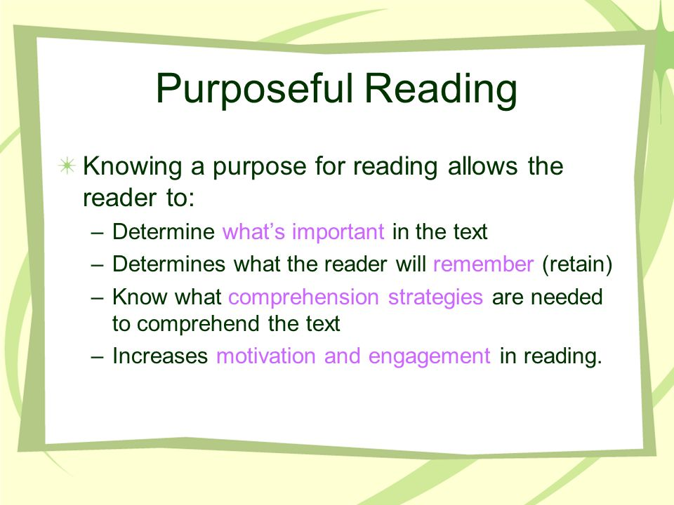 Purposeful Reading Knowing a purpose for reading allows the reader to: –Determine whats important in the text –Determines what the reader will remember (retain) –Know what comprehension strategies are needed to comprehend the text –Increases motivation and engagement in reading.
