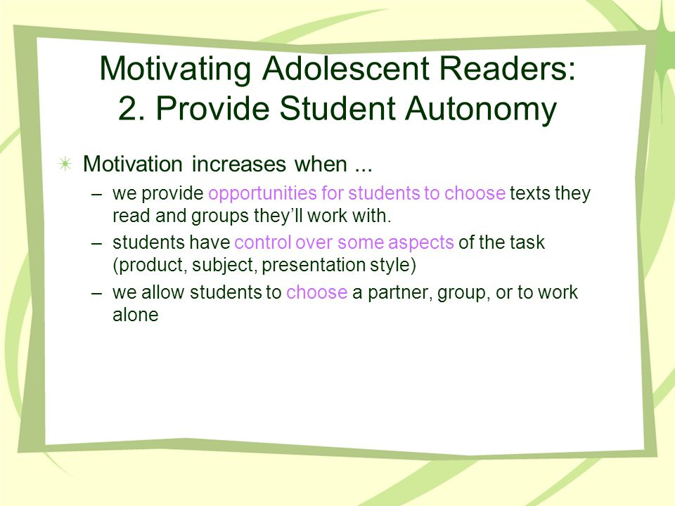 Motivating Adolescent Readers: 2. Provide Student Autonomy Motivation increases when...