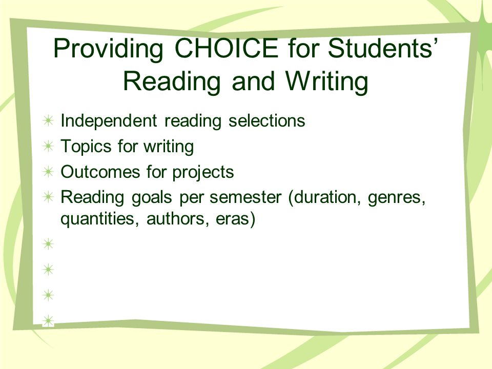Providing CHOICE for Students Reading and Writing Independent reading selections Topics for writing Outcomes for projects Reading goals per semester (